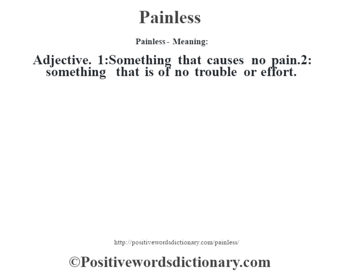 Painless- Meaning: Adjective. 1:Something that causes no pain.2: something that is of no trouble or effort.