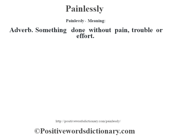 Painlessly- Meaning: Adverb. Something done without pain, trouble or effort.
