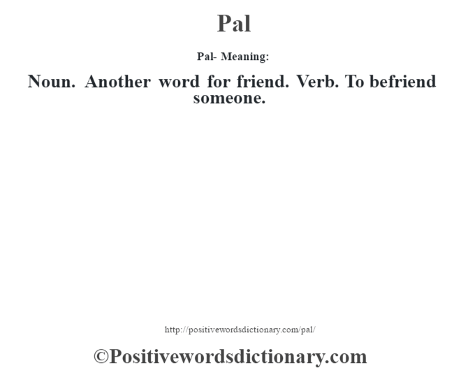 Pal- Meaning: Noun. Another word for friend. Verb. To befriend someone.
