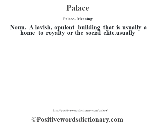 Palace- Meaning: Noun. A lavish, opulent building that is usually a home to royalty or the social elite.usually