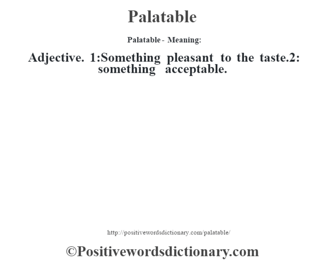 Palatable- Meaning: Adjective. 1:Something pleasant to the taste.2: something acceptable.