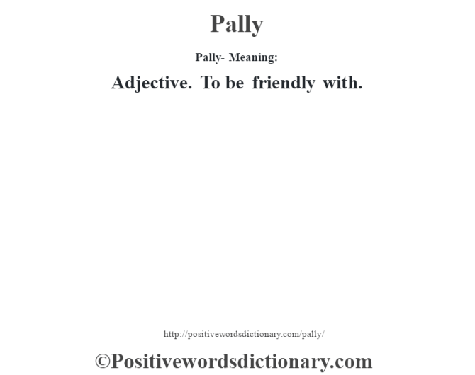 Pally- Meaning: Adjective. To be friendly with.