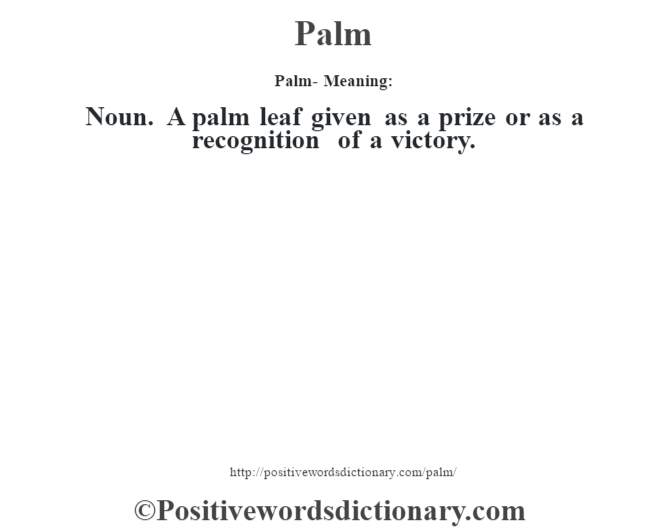 Palm- Meaning: Noun. A palm leaf given as a prize or as a recognition of a victory.