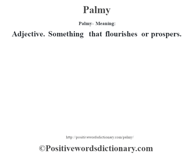 Palmy- Meaning: Adjective. Something that flourishes or prospers.