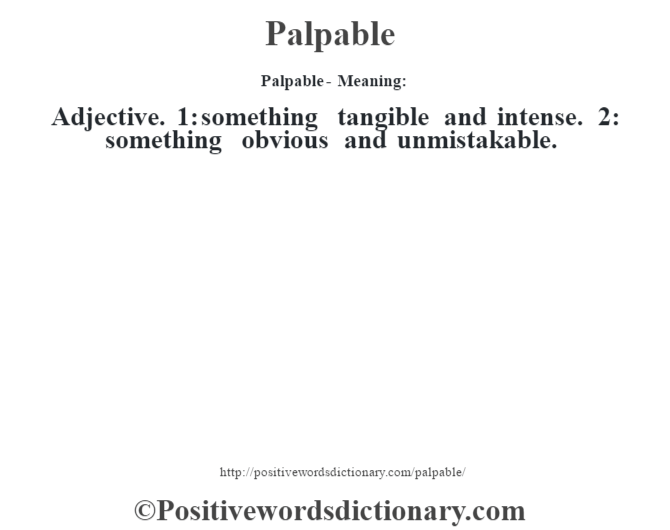 Palpable- Meaning: Adjective. 1: something tangible and intense. 2: something obvious and unmistakable.