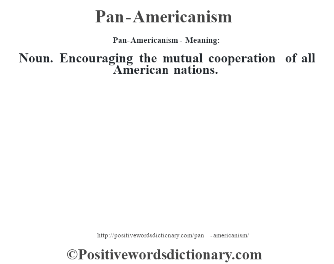 Pan-Americanism- Meaning: Noun. Encouraging the mutual cooperation of all American nations.