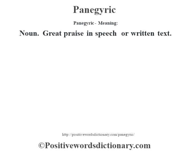 Panegyric- Meaning: Noun. Great praise in speech or written text.