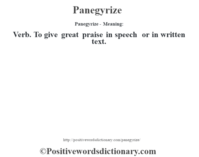 Panegyrize- Meaning: Verb. To give great praise in speech or in written text.