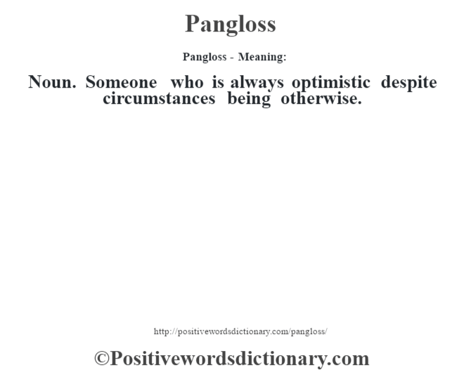 Pangloss- Meaning: Noun. Someone who is always optimistic despite circumstances being otherwise.