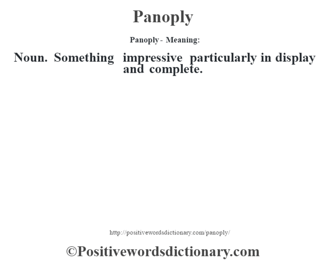 Panoply- Meaning: Noun. Something impressive particularly in display and complete.