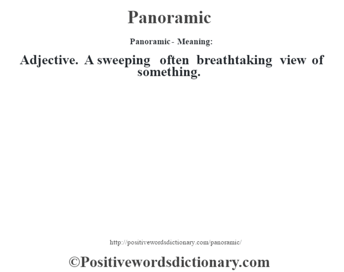 Panoramic- Meaning: Adjective. A sweeping often breathtaking view of something.