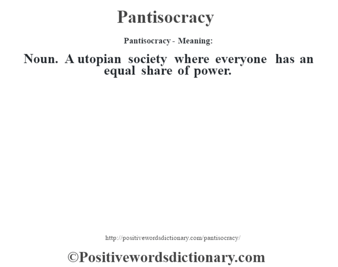 Pantisocracy- Meaning: Noun. A utopian society where everyone has an equal share of power.