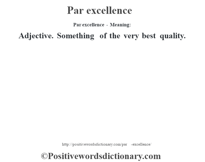 Par excellence- Meaning: Adjective. Something of the very best quality.