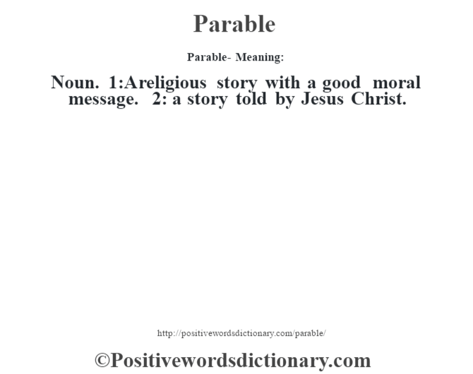 Parable- Meaning: Noun. 1:A religious story with a good moral message. 2: a story told by Jesus Christ.