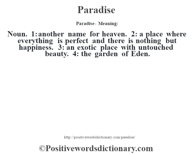 Paradise- Meaning: Noun. 1: another name for heaven. 2: a place where everything is perfect and there is nothing but happiness. 3: an exotic place with untouched beauty. 4: the garden of Eden.