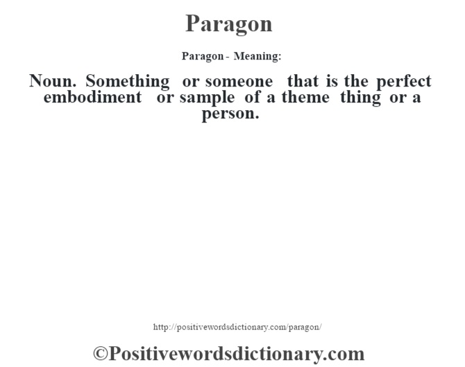 Paragon- Meaning: Noun. Something or someone that is the perfect embodiment or sample of a theme thing or a person.