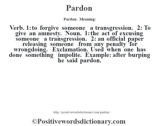 Pardon- Meaning: Verb. 1: to forgive someone a transgression. 2: To give an amnesty. Noun. 1: the act of excusing someone a transgression. 2: an official paper releasing someone from any penalty for wrongdoing. Exclamation. Used when one has done something impolite. Example: after burping he said pardon.