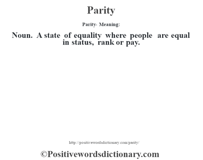 Parity- Meaning: Noun. A state of equality where people are equal in status, rank or pay.