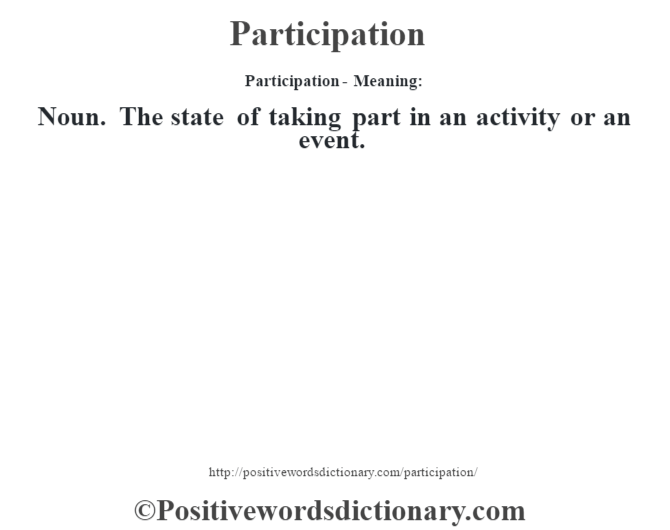 Participation- Meaning: Noun. The state of taking part in an activity or an event.