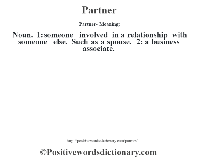 Partner- Meaning: Noun. 1: someone involved in a relationship with someone else. Such as a spouse. 2: a business associate.