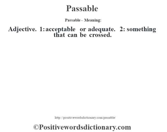 Passable- Meaning: Adjective. 1: acceptable or adequate. 2: something that can be crossed.