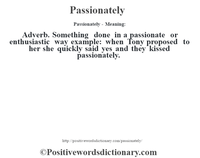 Passionately- Meaning: Adverb. Something done in a passionate or enthusiastic way example: when Tony proposed to her she quickly said yes and they kissed passionately.
