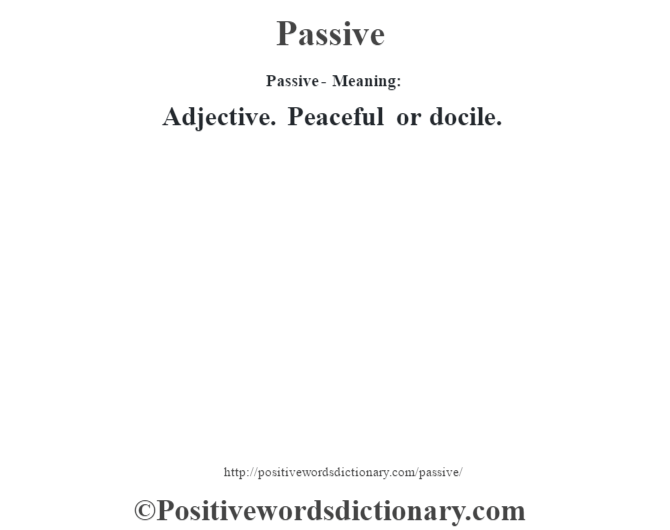 Passive- Meaning: Adjective. Peaceful or docile.