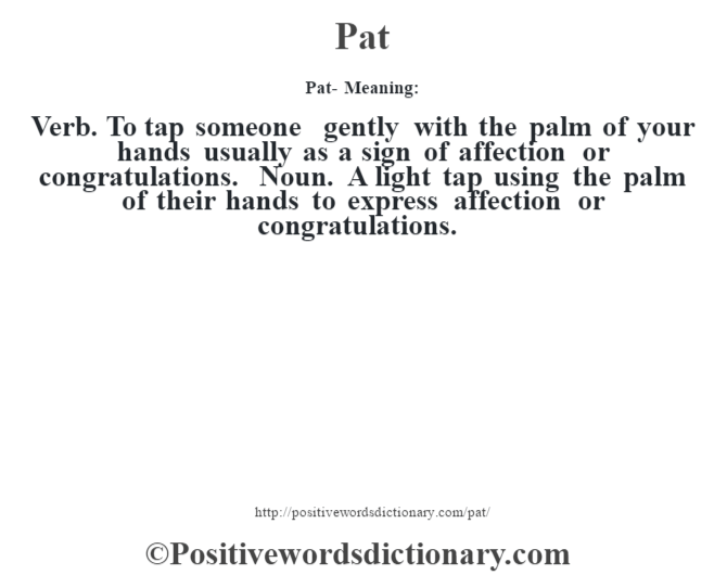 Pat- Meaning: Verb. To tap someone gently with the palm of your hands usually as a sign of affection or congratulations. Noun. A light tap using the palm of their hands to express affection or congratulations.