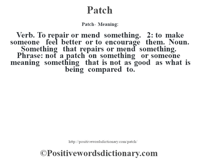 Patch- Meaning: Verb. To repair or mend something. 2: to make someone feel better or to encourage them. Noun. Something that repairs or mend something. Phrase: not a patch on something or someone meaning something that is not as good as what is being compared to.