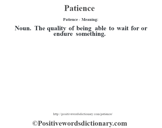 Patience- Meaning: Noun. The quality of being able to wait for or endure something.