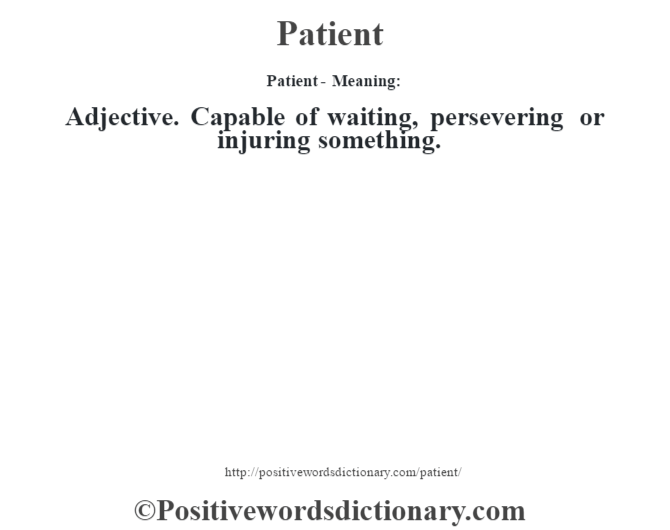 Patient- Meaning: Adjective. Capable of waiting, persevering or injuring something.