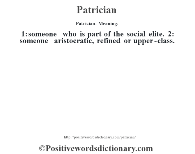 Patrician- Meaning: 1: someone who is part of the social elite. 2: someone aristocratic, refined or upper-class.