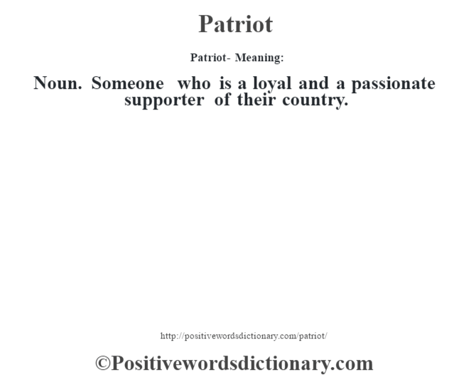 Patriot- Meaning: Noun. Someone who is a loyal and a passionate supporter of their country.