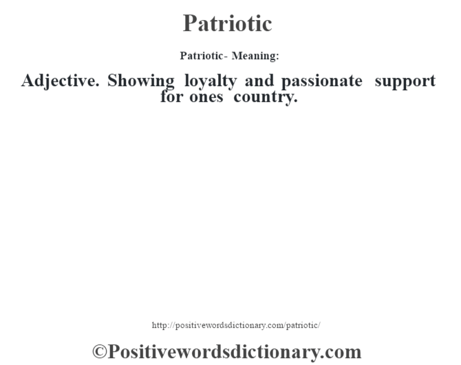 Patriotic- Meaning: Adjective. Showing loyalty and passionate support for one's country.