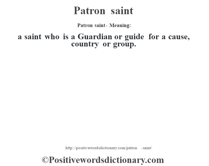 Patron saint- Meaning: a saint who is a Guardian or guide for a cause, country or group.