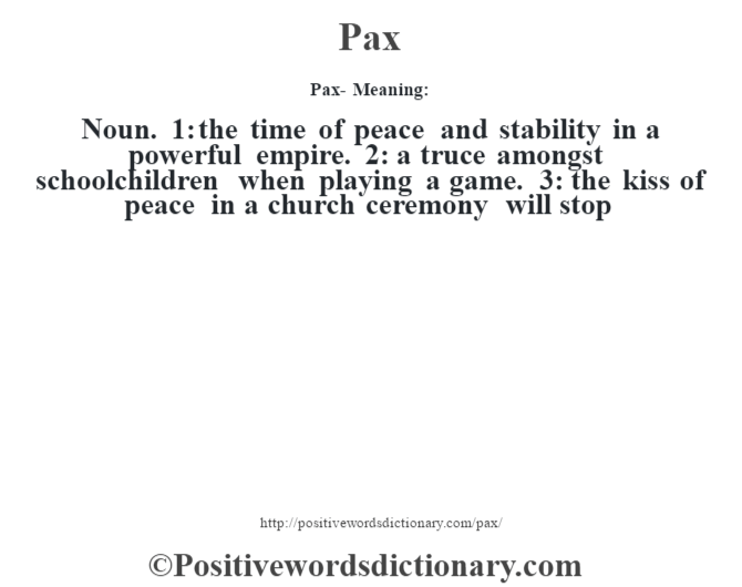 Pax- Meaning: Noun. 1: the time of peace and stability in a powerful empire. 2: a truce amongst schoolchildren when playing a game. 3: the kiss of peace in a church ceremony will stop