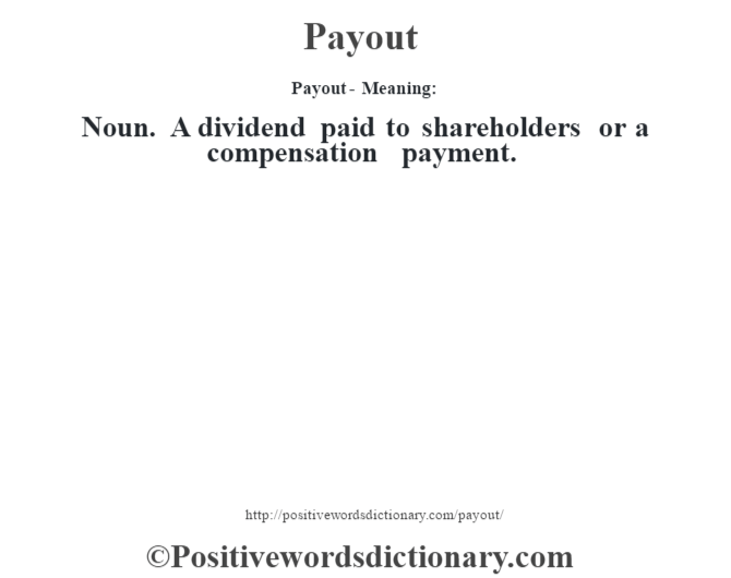 Payout- Meaning: Noun. A dividend paid to shareholders or a compensation payment.