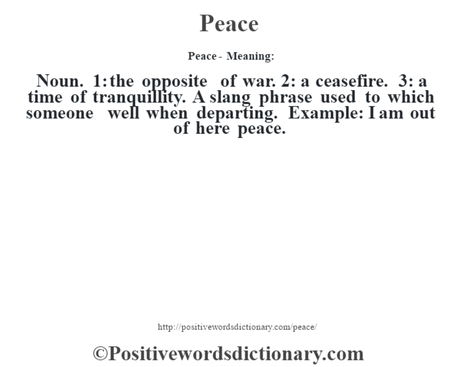 Peace- Meaning: Noun. 1: the opposite of war. 2: a ceasefire. 3: a time of tranquillity. A slang phrase used to which someone well when departing. Example: I am out of here peace.