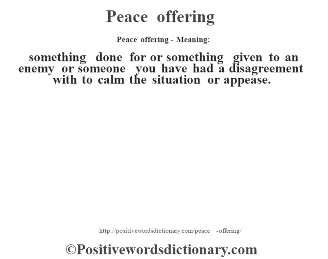 Peace offering- Meaning: something done for or something given to an enemy or someone you have had a disagreement with to calm the situation or appease.