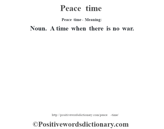 Peace time- Meaning: Noun. A time when there is no war.