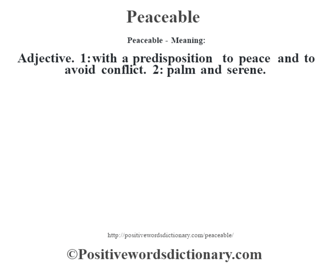 Peaceable- Meaning: Adjective. 1: with a predisposition to peace and to avoid conflict. 2: palm and serene.