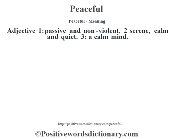 Peaceful- Meaning: Adjective 1: passive and non-violent. 2 serene, calm and quiet. 3: a calm mind.