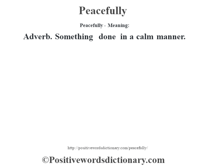 Peacefully- Meaning: Adverb. Something done in a calm manner.