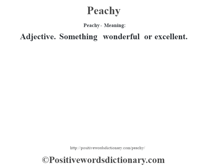 Peachy- Meaning: Adjective. Something wonderful or excellent.