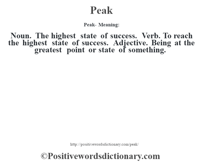 Peak- Meaning: Noun. The highest  state of success. Verb. To reach the highest state of success. Adjective. Being at the greatest point or state of something.