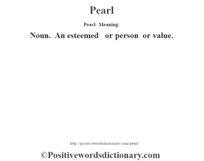 Pearl- Meaning: Noun. An esteemed or person or value.
