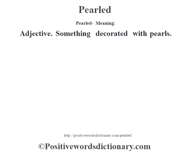 Pearled- Meaning: Adjective. Something decorated with pearls.