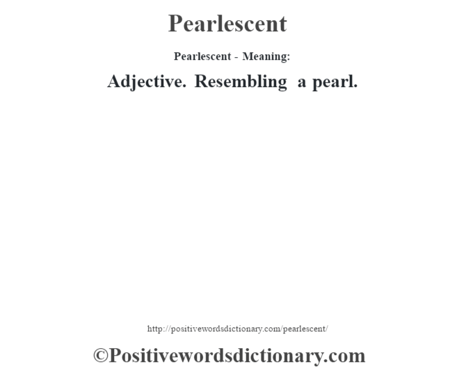 Pearlescent- Meaning: Adjective. Resembling a pearl.