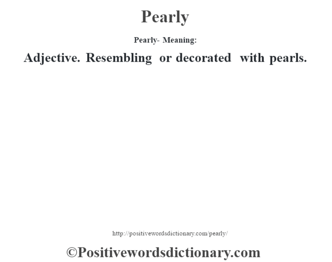 Pearly- Meaning: Adjective. Resembling or decorated with pearls.