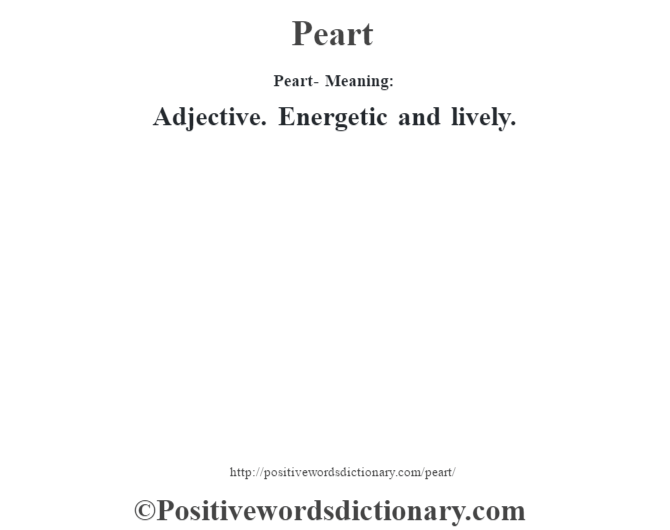 Peart- Meaning: Adjective. Energetic and lively.